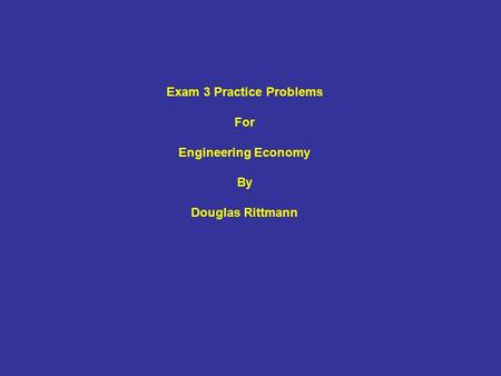 Exam 3 Practice Problems For Engineering Economy By Douglas Rittmann.