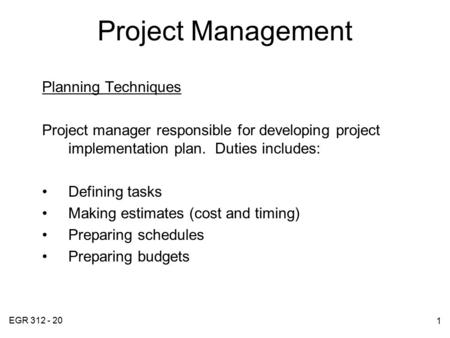 EGR 312 - 20 1 Project Management Planning Techniques Project manager responsible for developing project implementation plan. Duties includes: Defining.