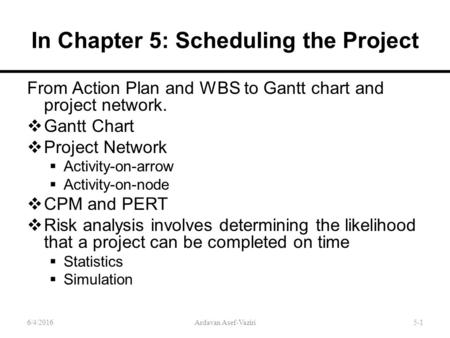 In Chapter 5: Scheduling the Project From Action Plan and WBS to Gantt chart and project network.  Gantt Chart  Project Network  Activity-on-arrow 