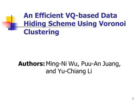 1 An Efficient VQ-based Data Hiding Scheme Using Voronoi Clustering Authors:Ming-Ni Wu, Puu-An Juang, and Yu-Chiang Li.