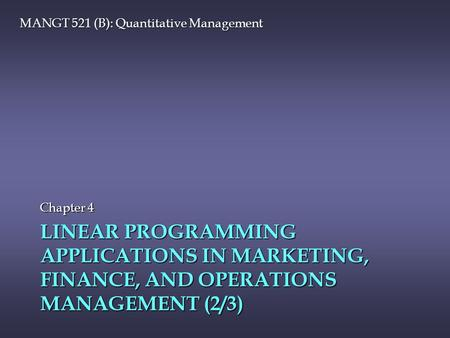 LINEAR PROGRAMMING APPLICATIONS IN MARKETING, FINANCE, AND OPERATIONS MANAGEMENT (2/3) Chapter 4 MANGT 521 (B): Quantitative Management.