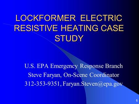 1 LOCKFORMER ELECTRIC RESISTIVE HEATING CASE STUDY U.S. EPA Emergency Response Branch Steve Faryan, On-Scene Coordinator 312-353-9351,