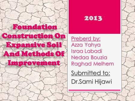 Preberd by: Azza Yahya Israa Labadi Nedaa Bouzia Raghad Melhem Submitted to: Dr.Sami Hijawi Foundation Construction On Expansive Soil And Methods Of Improvement.
