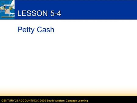 CENTURY 21 ACCOUNTING © 2009 South-Western, Cengage Learning LESSON 5-4 Petty Cash.