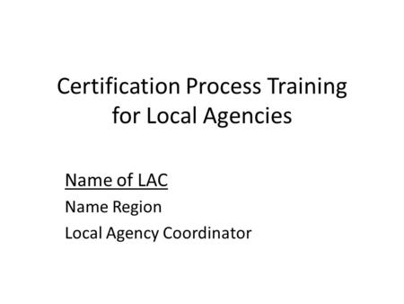 Certification Process Training for Local Agencies Name of LAC Name Region Local Agency Coordinator.