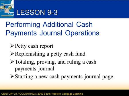 CENTURY 21 ACCOUNTING © 2009 South-Western, Cengage Learning LESSON 9-3 Performing Additional Cash Payments Journal Operations  Petty cash report  Replenishing.