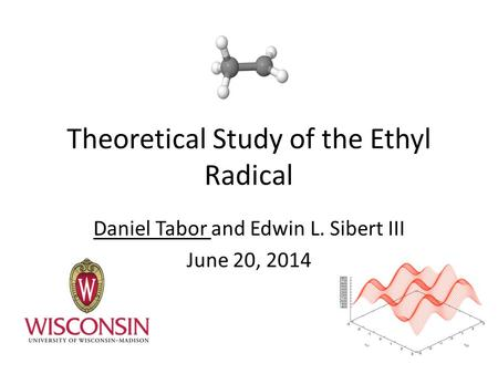 Theoretical Study of the Ethyl Radical Daniel Tabor and Edwin L. Sibert III June 20, 2014.