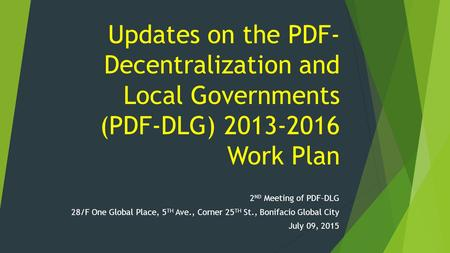 Updates on the PDF- Decentralization and Local Governments (PDF-DLG) 2013-2016 Work Plan 2 ND Meeting of PDF-DLG 28/F One Global Place, 5 TH Ave., Corner.