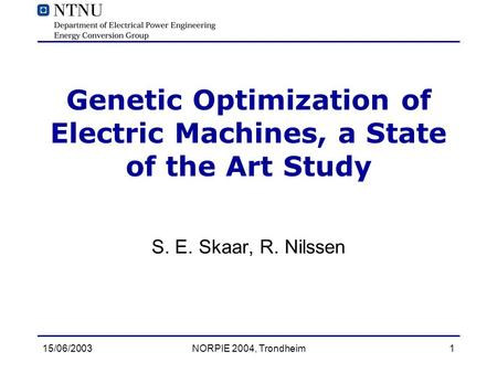 15/06/2003NORPIE 2004, Trondheim1 Genetic Optimization of Electric Machines, a State of the Art Study S. E. Skaar, R. Nilssen.
