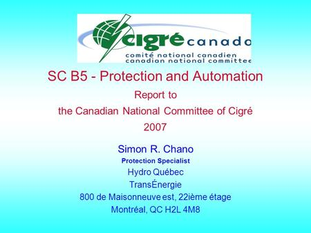 SC B5 - Protection and Automation Report to the Canadian National Committee of Cigré 2007 Simon R. Chano Protection Specialist Hydro Québec TransÉnergie.