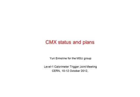 CMX status and plans Yuri Ermoline for the MSU group Level-1 Calorimeter Trigger Joint Meeting CERN, 10-12 October 2012,