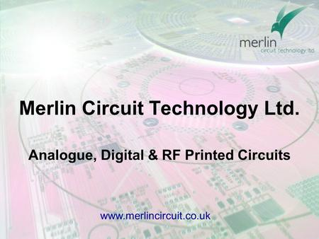 Analogue, Digital & RF Printed Circuits www.merlincircuit.co.uk Merlin Circuit Technology Ltd.