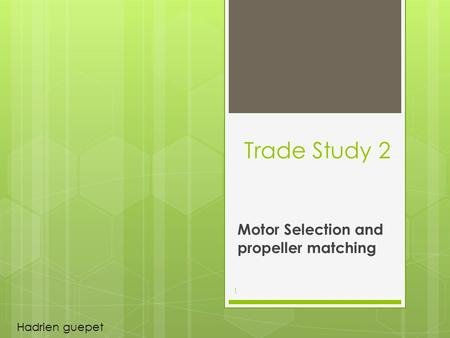 Trade Study 2 Motor Selection and propeller matching 1 Hadrien guepet.