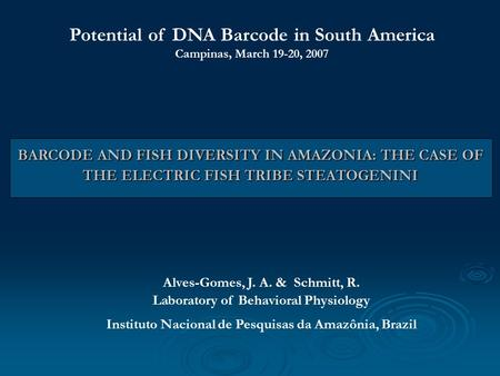 BARCODE AND FISH DIVERSITY IN AMAZONIA: THE CASE OF THE ELECTRIC FISH TRIBE STEATOGENINI Alves-Gomes, J. A. & Schmitt, R. Laboratory of Behavioral Physiology.