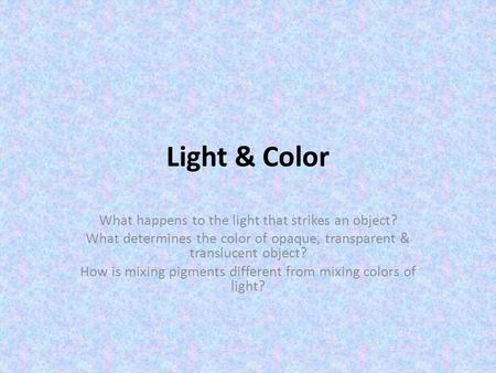 Light & Color What happens to the light that strikes an object? What determines the color of opaque, transparent & translucent object? How is mixing pigments.