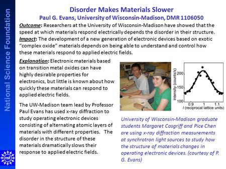 National Science Foundation Disorder Makes Materials Slower Paul G. Evans, University of Wisconsin-Madison, DMR 1106050 Explanation: Electronic materials.