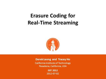 Erasure Coding for Real-Time Streaming Derek Leong and Tracey Ho California Institute of Technology Pasadena, California, USA ISIT 2012 2012-07-02.