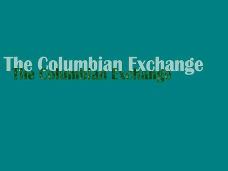 Background: The Columbian Exchange, sometimes known as the Great Exchange, is a term used to describe the massive exchange of agricultural goods, slave.