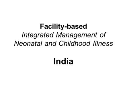 Facility-based Integrated Management of Neonatal and Childhood Illness India.