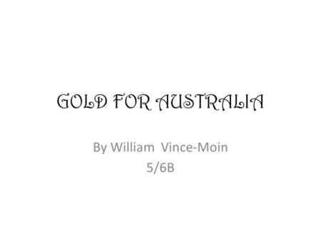 GOLD FOR AUSTRALIA By William Vince-Moin 5/6B. GOLD FOR AUSTRALIA Gold was found by the Europeans in the Blue Mountains in 1913. Travellers and fossickers.