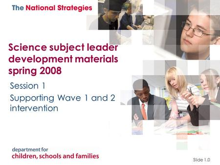 Science subject leader development materials spring 2008 Session 1 Supporting Wave 1 and 2 intervention Slide 1.0.