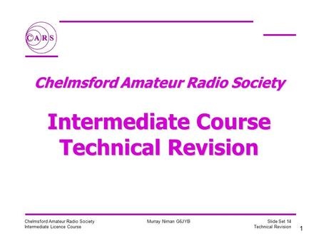 1 Chelmsford Amateur Radio Society Intermediate Licence Course Murray Niman G6JYB Slide Set 14 Technical Revision Chelmsford Amateur Radio Society Intermediate.