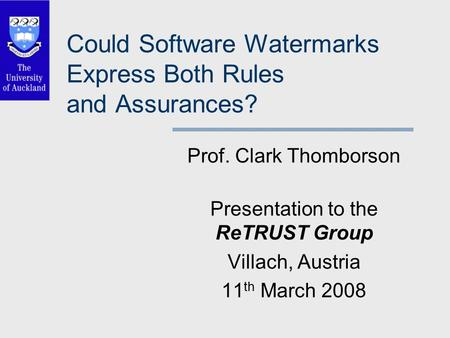 Could Software Watermarks Express Both Rules and Assurances? Prof. Clark Thomborson Presentation to the ReTRUST Group Villach, Austria 11 th March 2008.