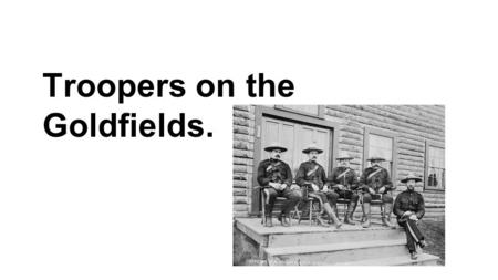 Troopers on the Goldfields.. Early Problems What law and order problems did the government have to deal with on the goldfields? At the time of the gold.