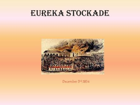 Eureka Stockade December 3 rd,1854. The Eureka Stockade occurred in Ballarat, Victoria, during the early years of the Australian gold rush. In the event,