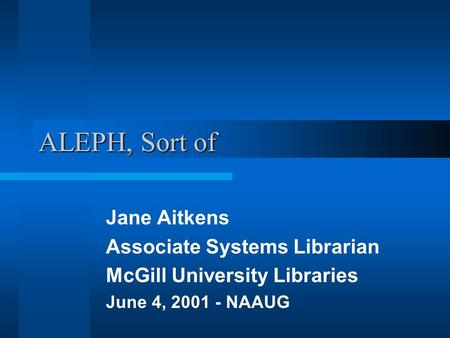ALEPH, Sort of Jane Aitkens Associate Systems Librarian McGill University Libraries June 4, 2001 - NAAUG.