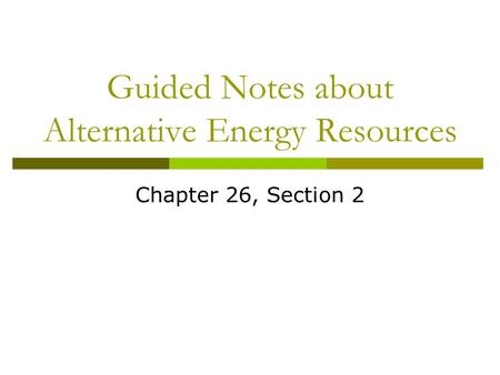 Guided Notes about Alternative Energy Resources Chapter 26, Section 2.