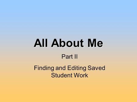 All About Me Finding and Editing Saved Student Work Part II.