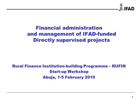 1 Financial administration and management of IFAD-funded Directly supervised projects Rural Finance Institution-building Programme – RUFIN Start-up Workshop.