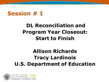 Session # 1 DL Reconciliation and Program Year Closeout: Start to Finish Allison Richards Tracy Lardinois U.S. Department of Education.