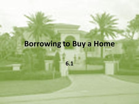 Borrowing to Buy a Home 6.1. Down Payments and Closing Costs Terms to know: – Down Payment – Mortgage Loan – Principal – Closing Costs – Points.