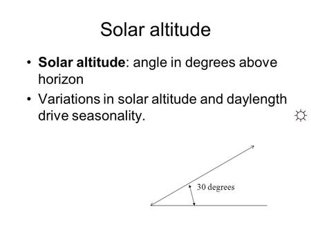 Solar altitude Solar altitude: angle in degrees above horizon Variations in solar altitude and daylength drive seasonality. ☼ 30 degrees.