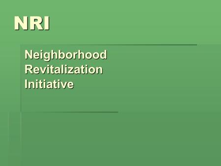 NRI NeighborhoodRevitalizationInitiative. What is NRI?  The Neighborhood Revitalization Initiative is a city housing program designed to:  Revitalize.