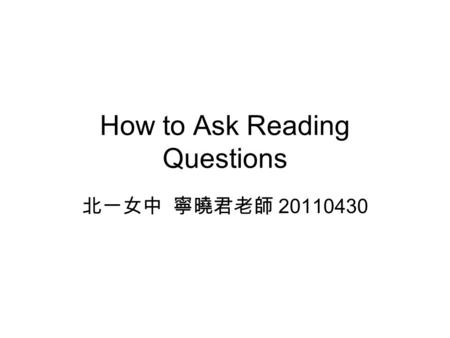 How to Ask Reading Questions 北一女中 寧曉君老師 20110430.