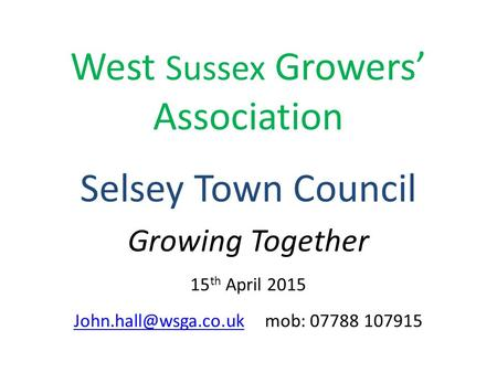 West Sussex Growers' Association Selsey Town Council Growing Together 15 th April 2015 mob: 07788 107915.