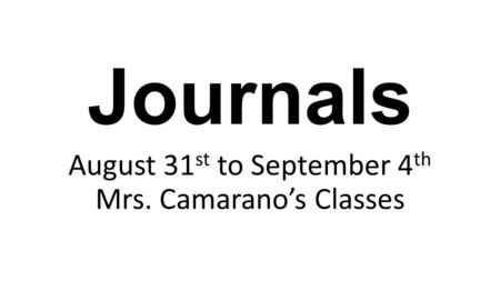 Journals August 31 st to September 4 th Mrs. Camarano's Classes.