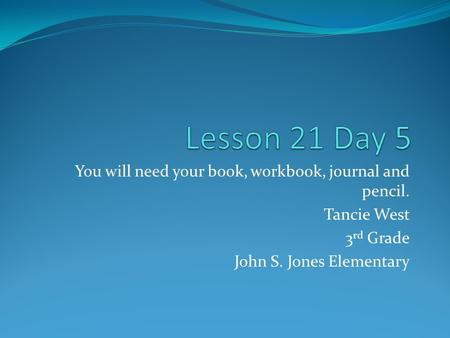 You will need your book, workbook, journal and pencil. Tancie West 3 rd Grade John S. Jones Elementary.
