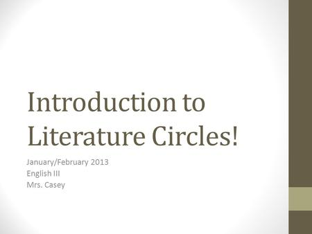 Introduction to Literature Circles! January/February 2013 English III Mrs. Casey.