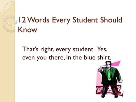 12 Words Every Student Should Know That's right, every student. Yes, even you there, in the blue shirt.