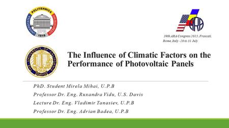 The Influence of Climatic Factors on the Performance of Photovoltaic Panels PhD. Student Mirela Mihai, U.P.B Professor Dr. Eng. Ruxandra Vidu, U.S. Davis.