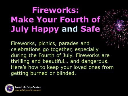 Naval Safety Center www.safetycenter.navy.mil Fireworks: Make Your Fourth of July Happy and Safe Fireworks, picnics, parades and celebrations go together,