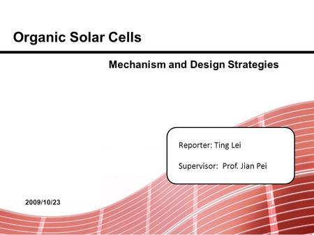 Reporter: Ting Lei Supervisor: Prof. Jian Pei Organic Solar Cells 2009/10/23 Mechanism and Design Strategies.