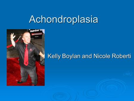 Achondroplasia Kelly Boylan and Nicole Roberti. Definition  Achondroplasia is a disorder of growth. Although achondroplasia literally means without.