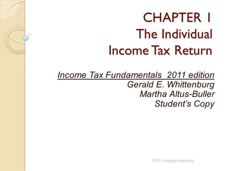 CHAPTER 1 The Individual Income Tax Return Income Tax Fundamentals 2011 edition Gerald E. Whittenburg Martha Altus-Buller Student's Copy 2011 Cengage Learning.