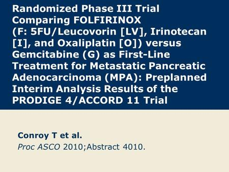Randomized Phase III Trial Comparing FOLFIRINOX (F: 5FU/Leucovorin [LV], Irinotecan [I], and Oxaliplatin [O]) versus Gemcitabine (G) as First-Line Treatment.