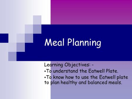 Meal Planning Learning Objectives: -  To understand the Eatwell Plate.  To know how to use the Eatwell plate to plan healthy and balanced meals.